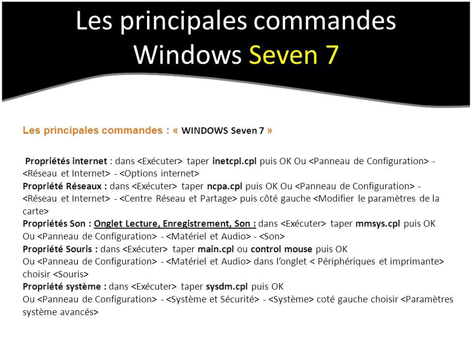 Les principales commandes Windows Seven 7 Les principales commandes : « WINDOWS Seven 7 » Propriétés internet : dans taper inetcpl.cpl puis OK Ou - - Propriété Réseaux : dans taper ncpa.cpl puis OK Ou - - puis côté gauche Propriétés Son : Onglet Lecture, Enregistrement, Son : dans taper mmsys.cpl puis OK Ou - - Propriété Souris : dans taper main.cpl ou control mouse puis OK Ou - dans longlet choisir Propriété système : dans taper sysdm.cpl puis OK Ou - - coté gauche choisir