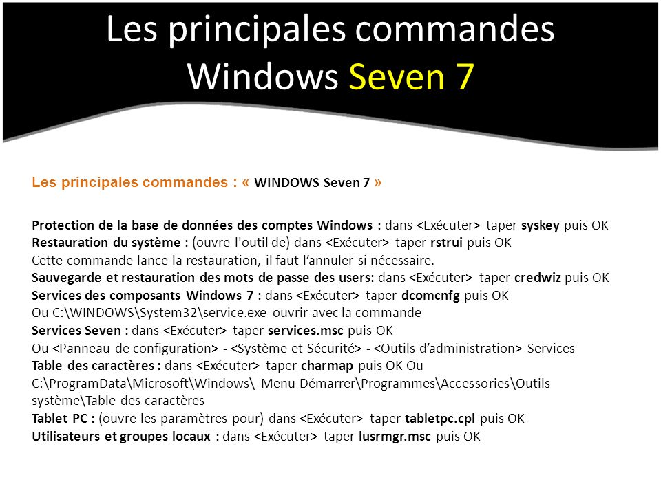 Les principales commandes Windows Seven 7 Les principales commandes : « WINDOWS Seven 7 » Protection de la base de données des comptes Windows : dans taper syskey puis OK Restauration du système : (ouvre l outil de) dans taper rstrui puis OK Cette commande lance la restauration, il faut lannuler si nécessaire.