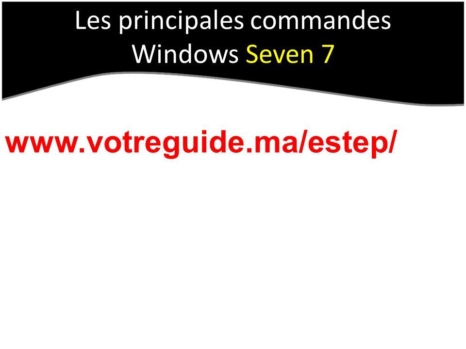 Les principales commandes Windows Seven 7 www.votreguide.ma/estep/