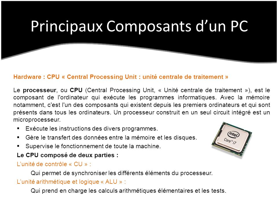 Principaux Composants dun PC Hardware : CPU « Central Processing Unit : unité centrale de traitement » Le processeur, ou CPU (Central Processing Unit, « Unité centrale de traitement »), est le composant de l ordinateur qui exécute les programmes informatiques.