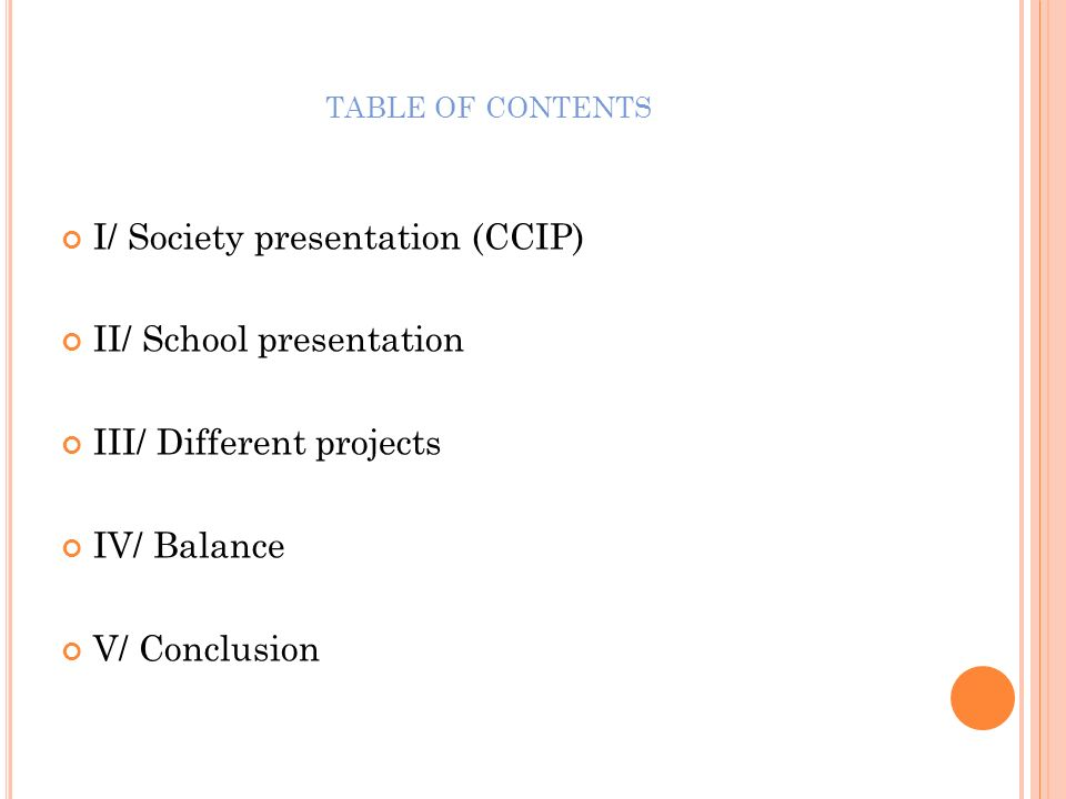 TABLE OF CONTENTS I/ Society presentation (CCIP) II/ School presentation III/ Different projects IV/ Balance V/ Conclusion