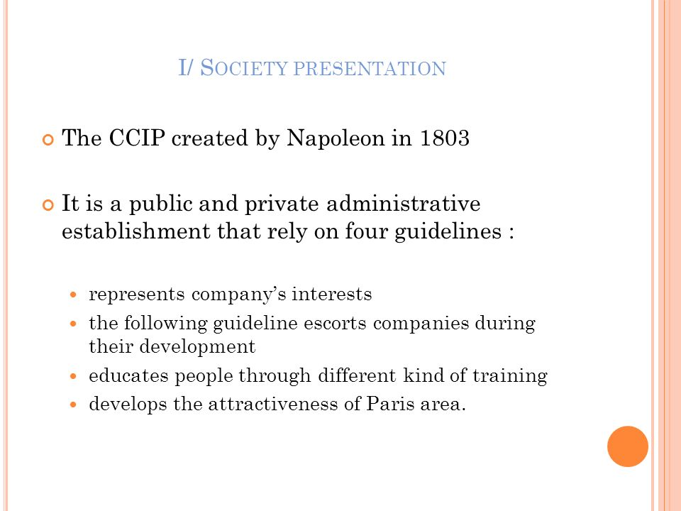 I/ S OCIETY PRESENTATION The CCIP created by Napoleon in 1803 It is a public and private administrative establishment that rely on four guidelines : r