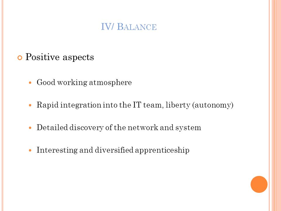 IV/ B ALANCE Positive aspects Good working atmosphere Rapid integration into the IT team, liberty (autonomy) Detailed discovery of the network and sys