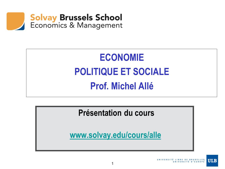 ECONOMIE POLITIQUE ET SOCIALE Prof. Michel Allé Présentation du cours www.solvay.edu/cours/alle 1