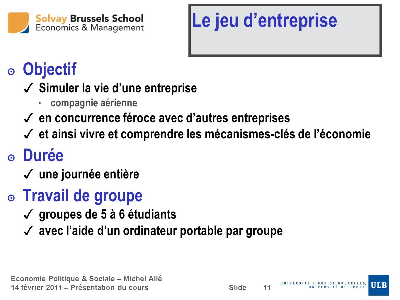 Economie Politique & Sociale – Michel Allé 14 février 2011 – Présentation du cours Slide Le jeu dentreprise Objectif Simuler la vie dune entreprise co