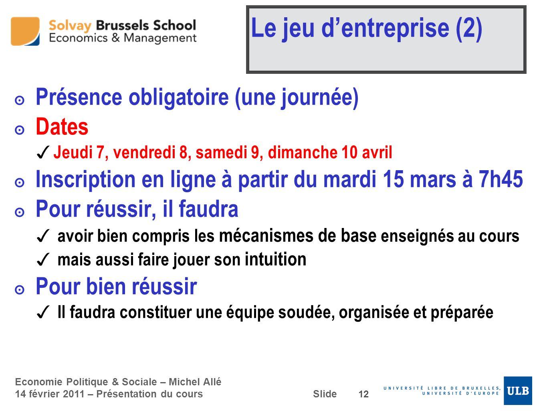 Economie Politique & Sociale – Michel Allé 14 février 2011 – Présentation du cours Slide Le jeu dentreprise (2) Présence obligatoire (une journée) Dat