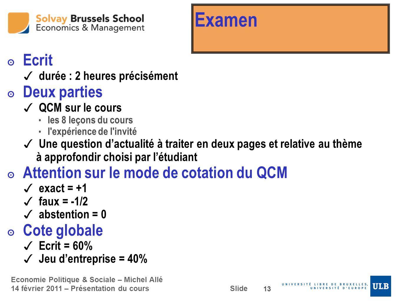 Economie Politique & Sociale – Michel Allé 14 février 2011 – Présentation du cours Slide Examen Ecrit d urée : 2 heures précisément Deux parties Q CM