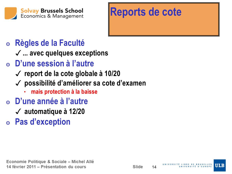 Economie Politique & Sociale – Michel Allé 14 février 2011 – Présentation du cours Slide Reports de cote Règles de la Faculté... avec quelques excepti