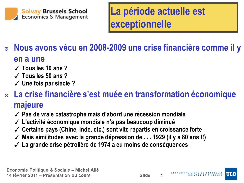 Economie Politique & Sociale – Michel Allé 14 février 2011 – Présentation du cours Slide La période actuelle est exceptionnelle Nous avons vécu en 200