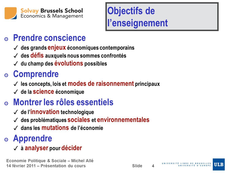 Economie Politique & Sociale – Michel Allé 14 février 2011 – Présentation du cours Slide Objectifs de lenseignement Prendre conscience des grands enje