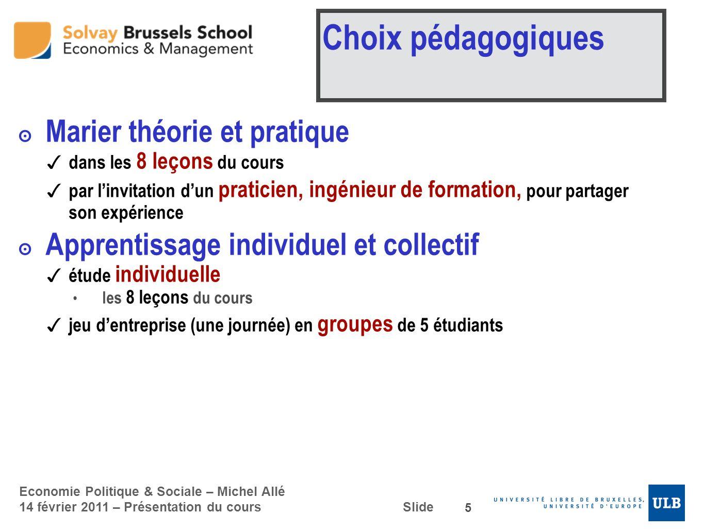 Economie Politique & Sociale – Michel Allé 14 février 2011 – Présentation du cours Slide Choix pédagogiques Marier théorie et pratique dans les 8 leço