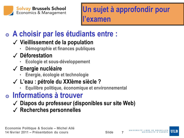 Economie Politique & Sociale – Michel Allé 14 février 2011 – Présentation du cours Slide Un sujet à approfondir pour lexamen A choisir par les étudian