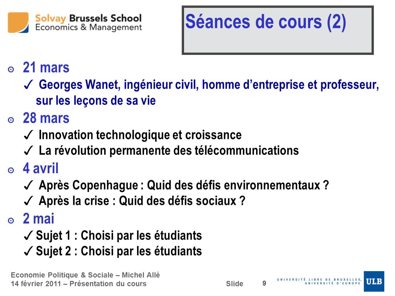 Economie Politique & Sociale – Michel Allé 14 février 2011 – Présentation du cours Slide Séances de cours (2) 21 mars Georges Wanet, ingénieur civil,