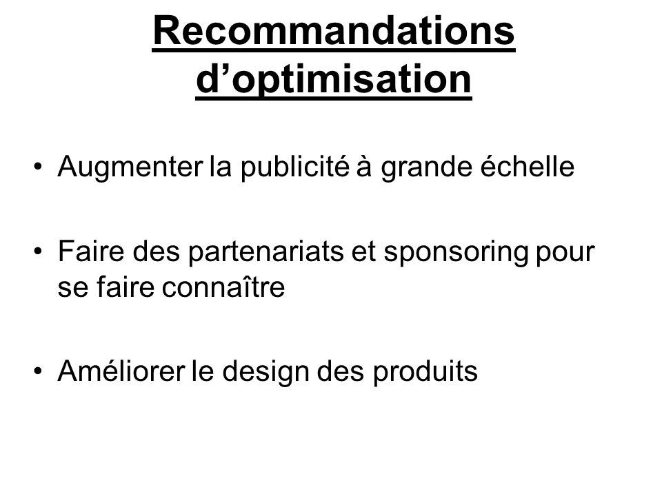 Recommandations doptimisation Augmenter la publicité à grande échelle Faire des partenariats et sponsoring pour se faire connaître Améliorer le design