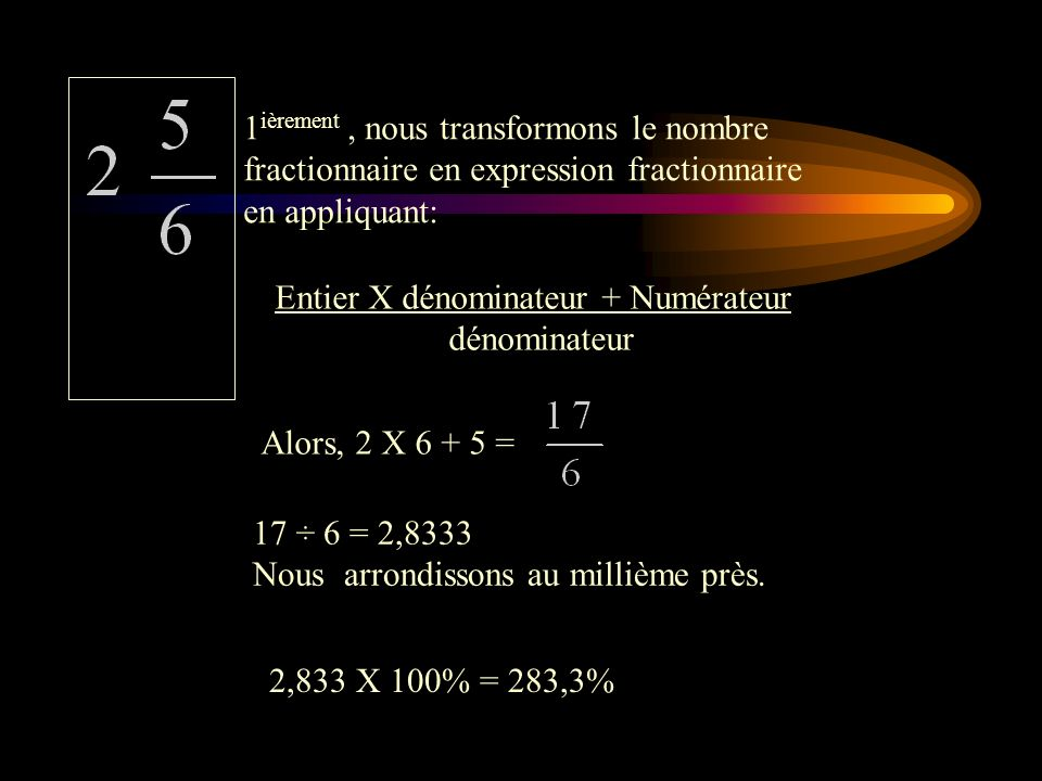Voici quelques exemples qui vous aideront à faire les exercices qui suivront. 1 ièrement 5 ÷ 8 = 0,625 2 ièmement 0,625 X 100% = 62,5 % Transformation