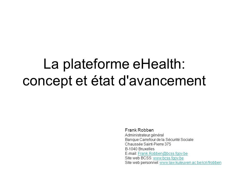 La plateforme eHealth: concept et état d avancement Frank Robben Administrateur général Banque Carrefour de la Sécurité Sociale Chaussée Saint-Pierre 375 B-1040 Bruxelles E-mail: Frank.Robben@bcss.fgov.beFrank.Robben@bcss.fgov.be Site web BCSS: www.bcss.fgov.bewww.bcss.fgov.be Site web personnel: www.law.kuleuven.ac.be/icri/frobbenwww.law.kuleuven.ac.be/icri/frobben