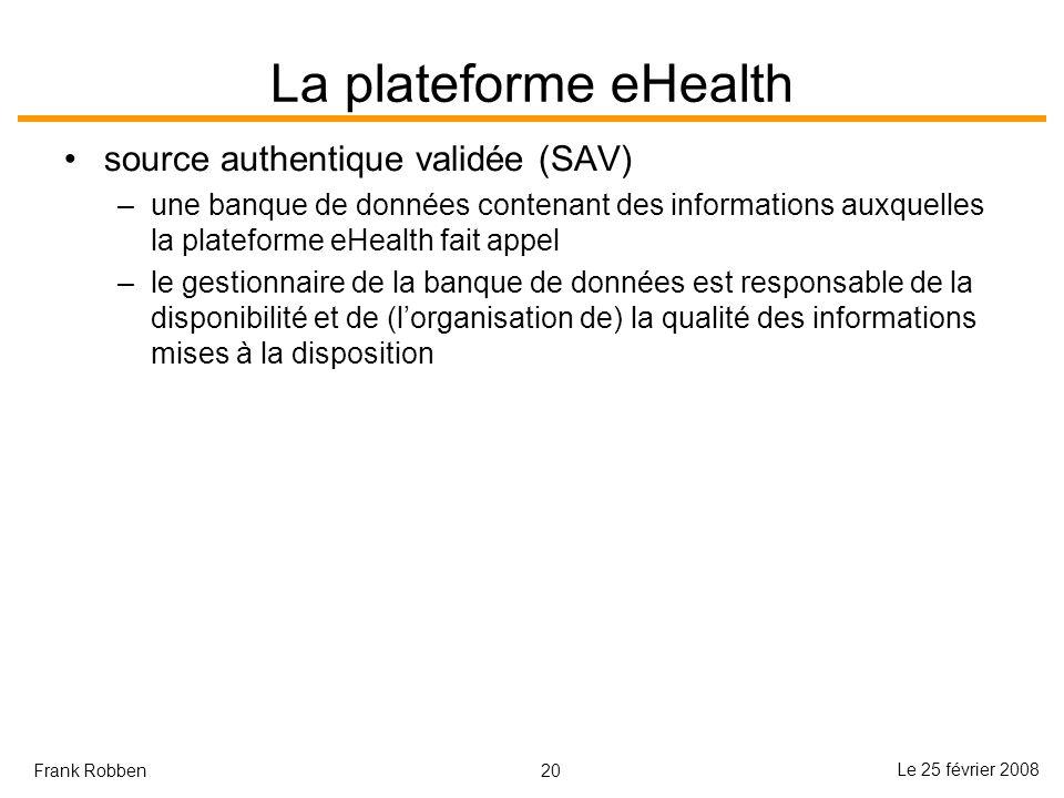 20 Le 25 février 2008 Frank Robben La plateforme eHealth source authentique validée (SAV) –une banque de données contenant des informations auxquelles