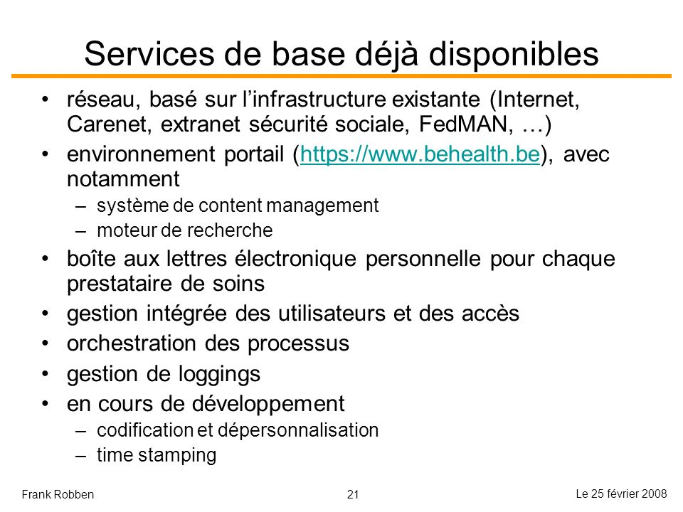 21 Le 25 février 2008 Frank Robben Services de base déjà disponibles réseau, basé sur linfrastructure existante (Internet, Carenet, extranet sécurité