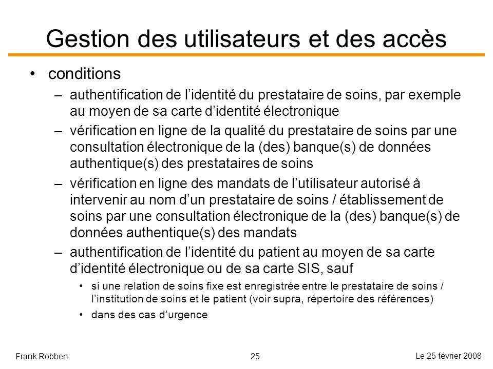 25 Le 25 février 2008 Frank Robben Gestion des utilisateurs et des accès conditions –authentification de lidentité du prestataire de soins, par exempl