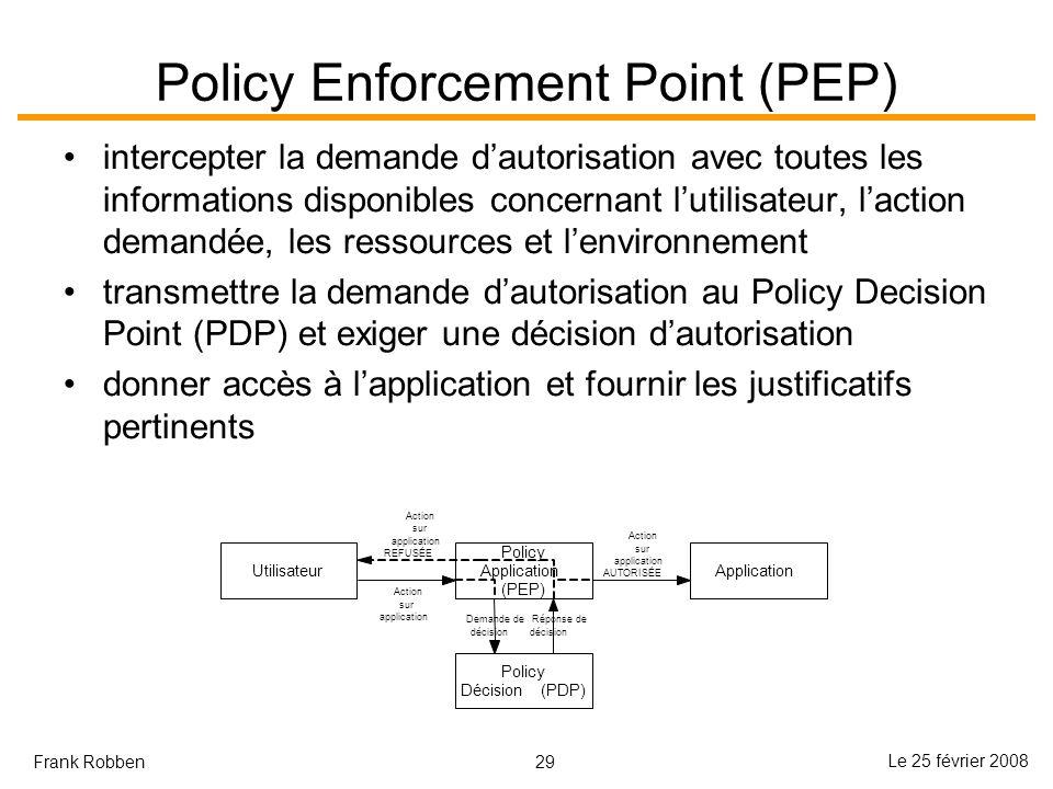 29 Le 25 février 2008 Frank Robben Policy Enforcement Point (PEP) intercepter la demande dautorisation avec toutes les informations disponibles concer
