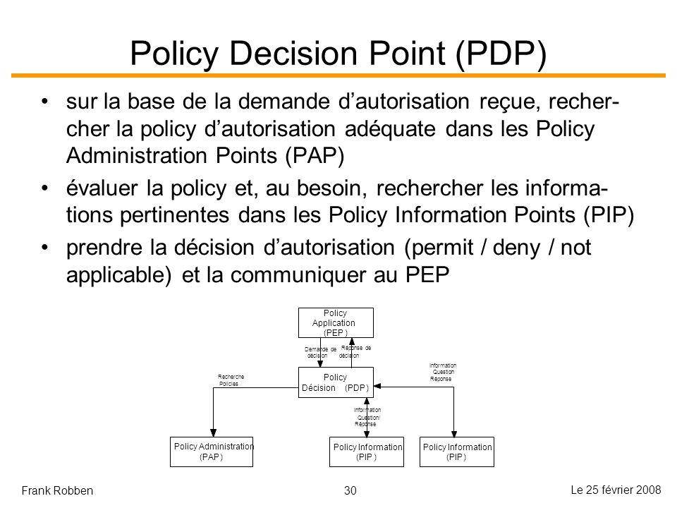 30 Le 25 février 2008 Frank Robben Policy Decision Point (PDP) sur la base de la demande dautorisation reçue, recher- cher la policy dautorisation adéquate dans les Policy Administration Points (PAP) évaluer la policy et, au besoin, rechercher les informa- tions pertinentes dans les Policy Information Points (PIP) prendre la décision dautorisation (permit / deny / not applicable) et la communiquer au PEP Policy Application (PEP) Policy Décision(PDP) Demande de décision Réponse de décision Policy Information (PIP) Question/ Réponse Policy Administration (PAP) Recherche Policies Policy Information (PIP) Information Question/ Réponse Information