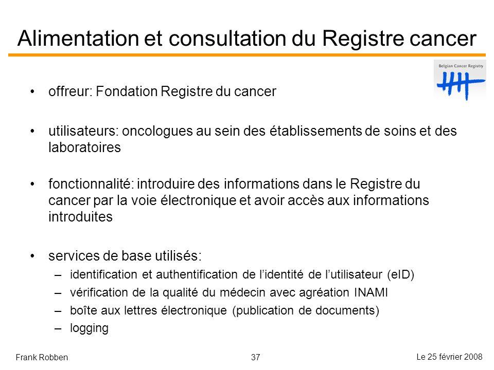 37 Le 25 février 2008 Frank Robben Alimentation et consultation du Registre cancer offreur: Fondation Registre du cancer utilisateurs: oncologues au s