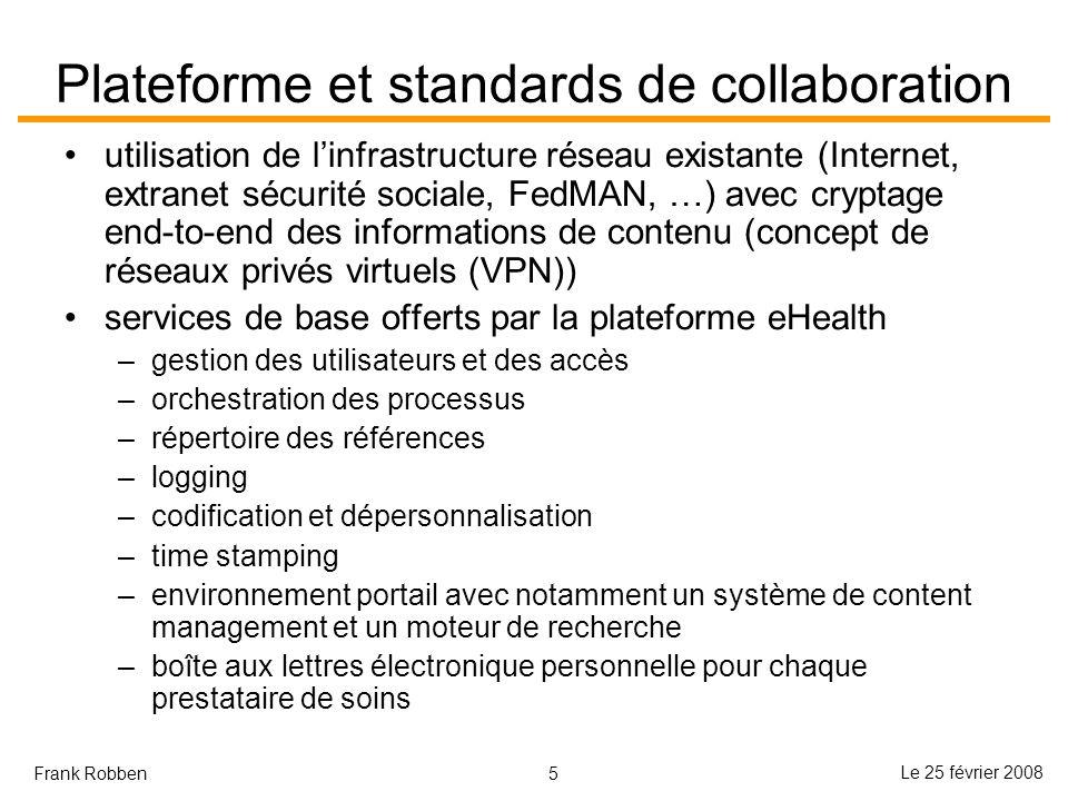 5 Le 25 février 2008 Frank Robben Plateforme et standards de collaboration utilisation de linfrastructure réseau existante (Internet, extranet sécurit