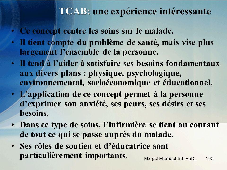 103Margot Phaneuf, Inf. PhD. TCAB: TCAB: une expérience intéressante Ce concept centre les soins sur le malade. Il tient compte du problème de santé,
