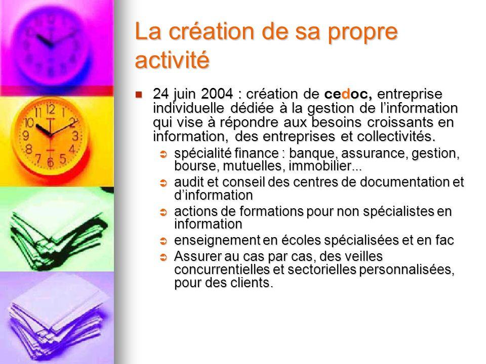 La création de sa propre activité 24 juin 2004 : création de cedoc, entreprise individuelle dédiée à la gestion de linformation qui vise à répondre au