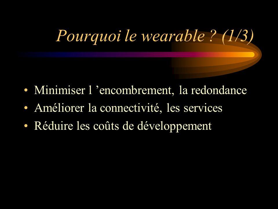 Pourquoi le wearable ? (1/3) Minimiser l encombrement, la redondance Améliorer la connectivité, les services Réduire les coûts de développement
