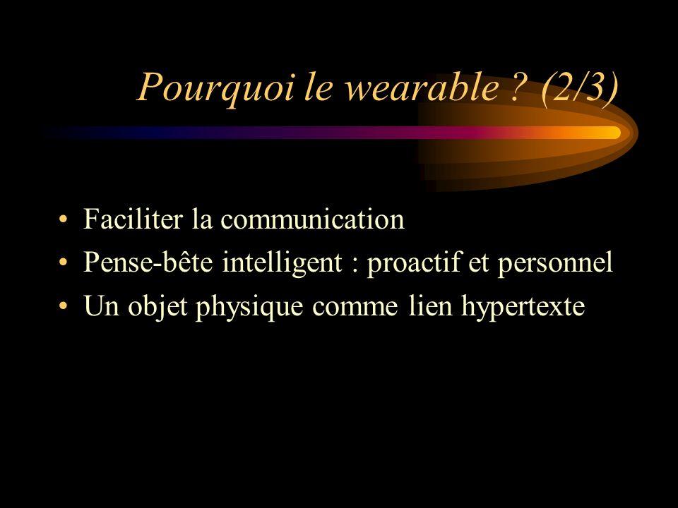 Pourquoi le wearable ? (2/3) Faciliter la communication Pense-bête intelligent : proactif et personnel Un objet physique comme lien hypertexte