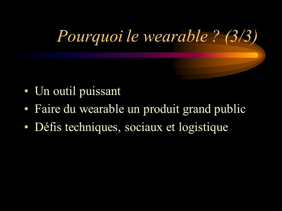Pourquoi le wearable ? (3/3) Un outil puissant Faire du wearable un produit grand public Défis techniques, sociaux et logistique