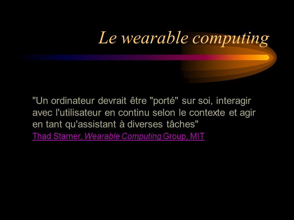 Un ordinateur devrait être porté sur soi, interagir avec l utilisateur en continu selon le contexte et agir en tant qu assistant à diverses tâches Thad Starner, Wearable Computing Group, MIT Thad Starner, Wearable Computing Group, MIT