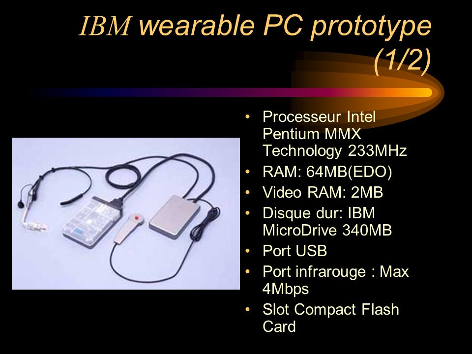 IBM wearable PC prototype (1/2) Processeur Intel Pentium MMX Technology 233MHz RAM: 64MB(EDO) Video RAM: 2MB Disque dur: IBM MicroDrive 340MB Port USB