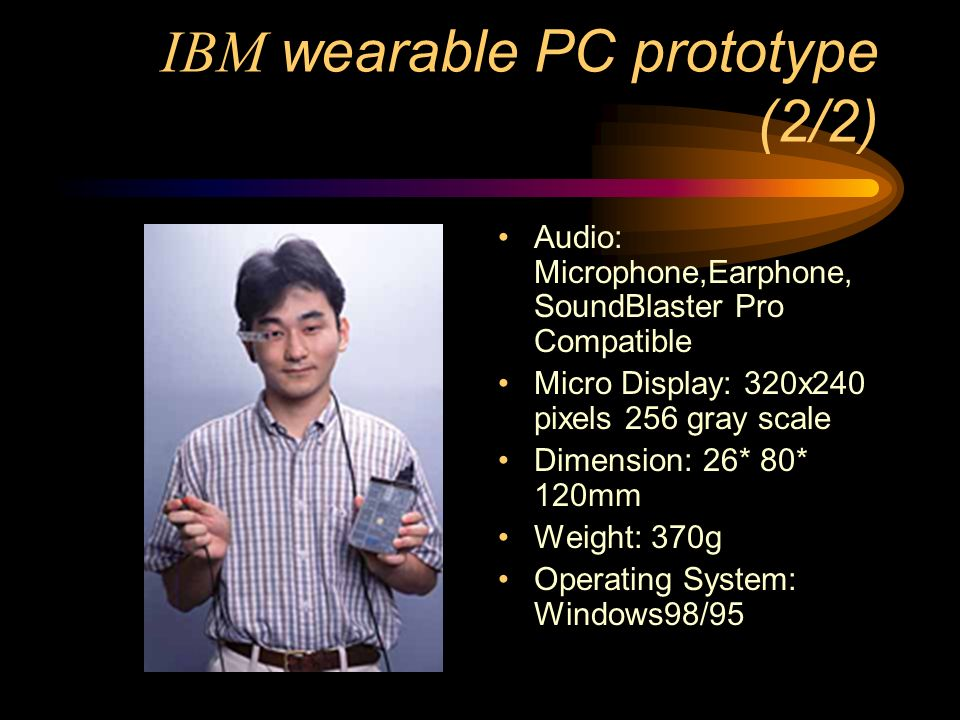 IBM wearable PC prototype (2/2) Audio: Microphone,Earphone, SoundBlaster Pro Compatible Micro Display: 320x240 pixels 256 gray scale Dimension: 26* 80