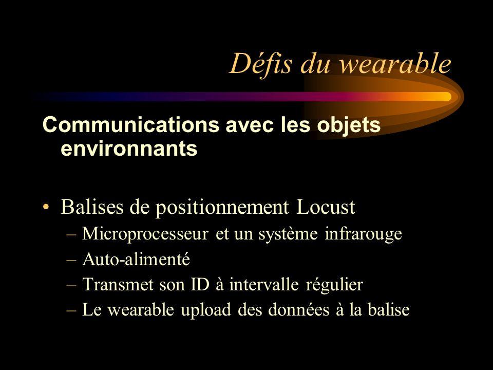 Défis du wearable Communications avec les objets environnants Balises de positionnement Locust –Microprocesseur et un système infrarouge –Auto-alimenté –Transmet son ID à intervalle régulier –Le wearable upload des données à la balise