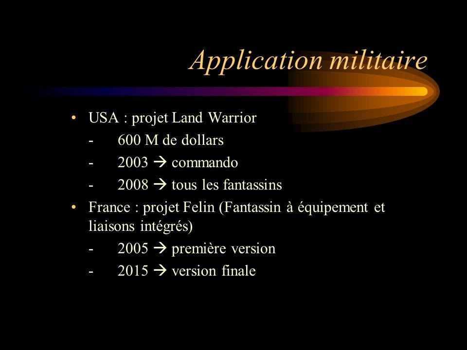 Application militaire USA : projet Land Warrior -600 M de dollars -2003 commando -2008 tous les fantassins France : projet Felin (Fantassin à équipement et liaisons intégrés) -2005 première version -2015 version finale