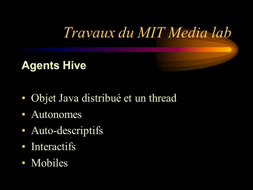 Travaux du MIT Media lab Agents Hive Objet Java distribué et un thread Autonomes Auto-descriptifs Interactifs Mobiles