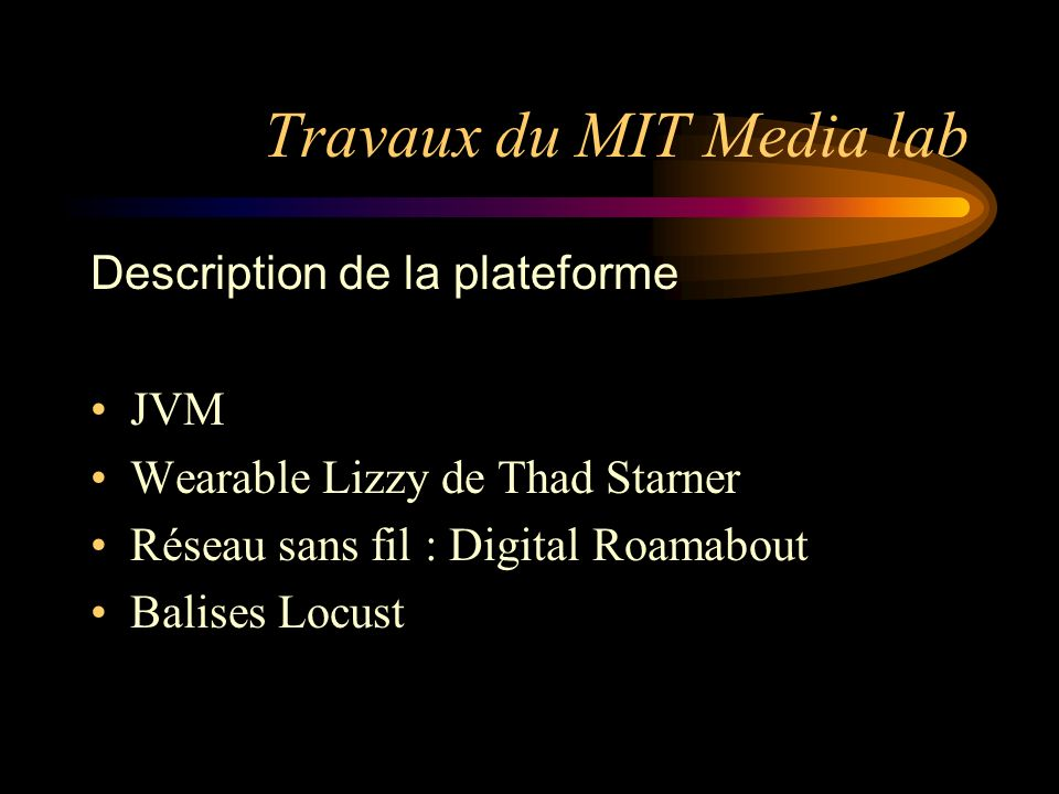Travaux du MIT Media lab Description de la plateforme JVM Wearable Lizzy de Thad Starner Réseau sans fil : Digital Roamabout Balises Locust