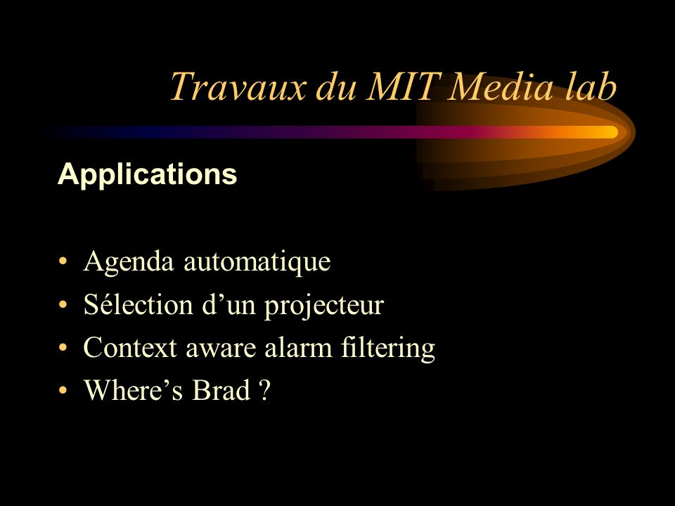Travaux du MIT Media lab Applications Agenda automatique Sélection dun projecteur Context aware alarm filtering Wheres Brad ?