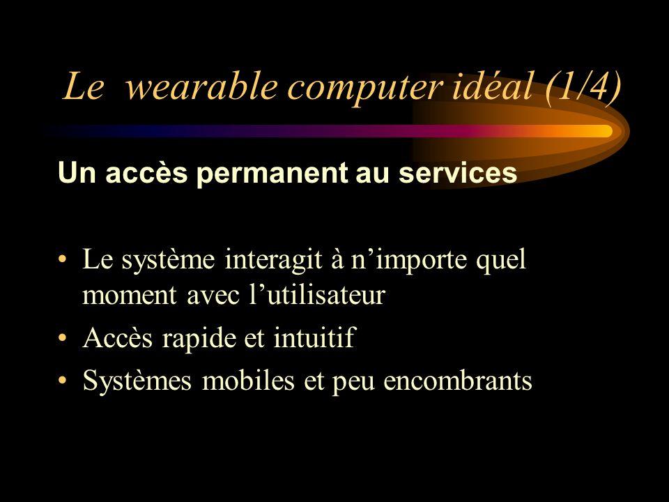 Le wearable computer idéal (1/4) Un accès permanent au services Le système interagit à nimporte quel moment avec lutilisateur Accès rapide et intuitif Systèmes mobiles et peu encombrants