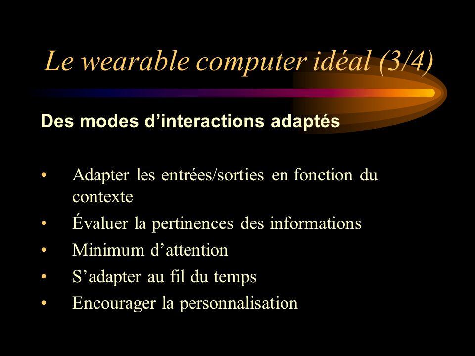 Le wearable computer idéal (3/4) Des modes dinteractions adaptés Adapter les entrées/sorties en fonction du contexte Évaluer la pertinences des informations Minimum dattention Sadapter au fil du temps Encourager la personnalisation