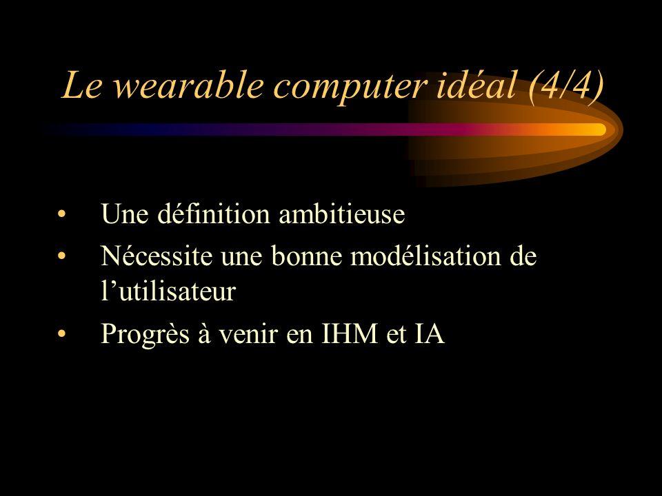 Le wearable computer idéal (4/4) Une définition ambitieuse Nécessite une bonne modélisation de lutilisateur Progrès à venir en IHM et IA