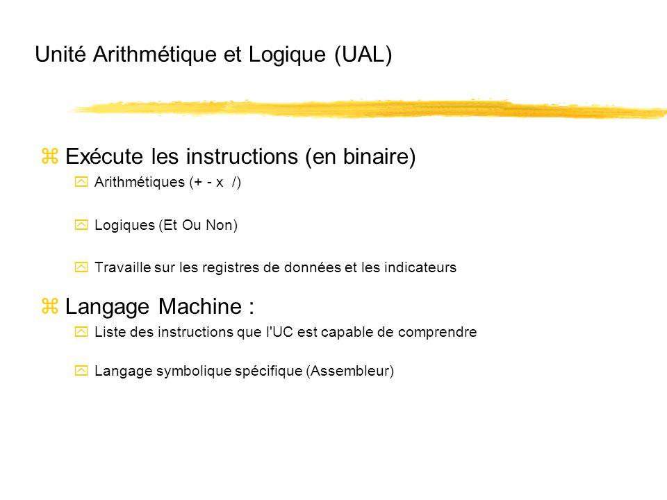 Unité Arithmétique et Logique (UAL) zExécute les instructions (en binaire) yArithmétiques (+ - x /) yLogiques (Et Ou Non) yTravaille sur les registres