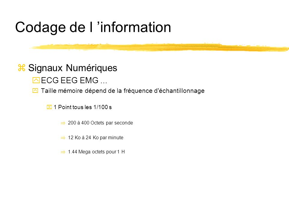 Codage de l information zSignaux Numériques yECG EEG EMG... yTaille mémoire dépend de la fréquence d'échantillonnage x1 Point tous les 1/100 s 200 à 4
