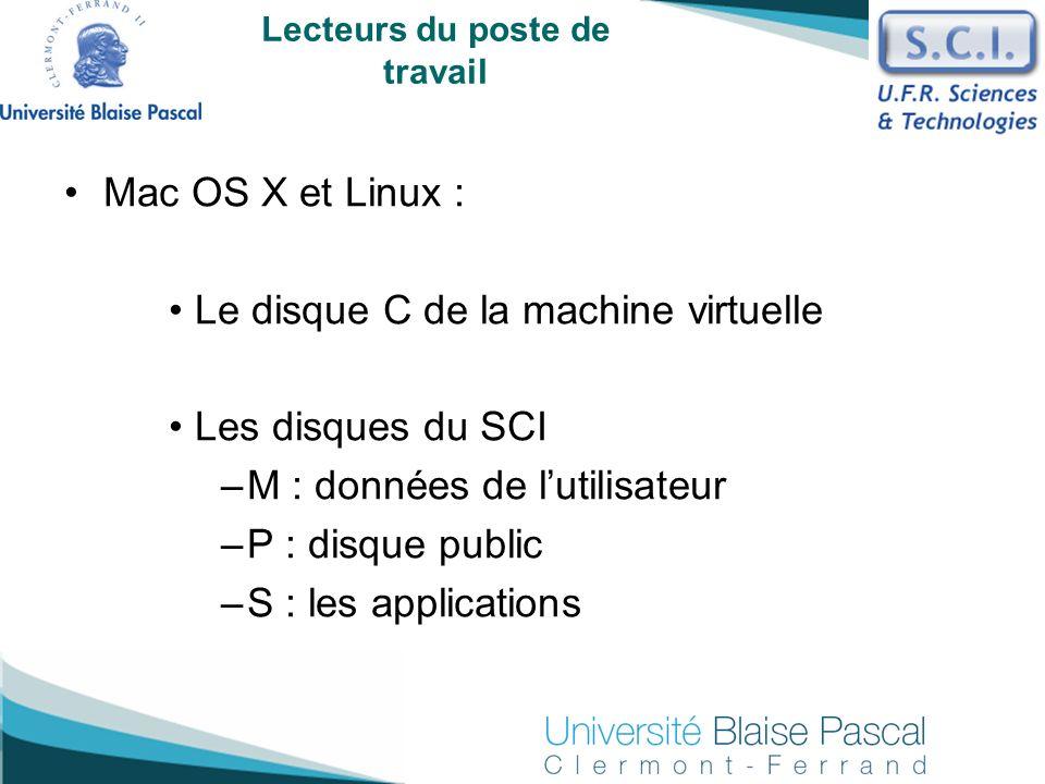 Lecteurs du poste de travail Mac OS X et Linux : Le disque C de la machine virtuelle Les disques du SCI –M : données de lutilisateur –P : disque publi