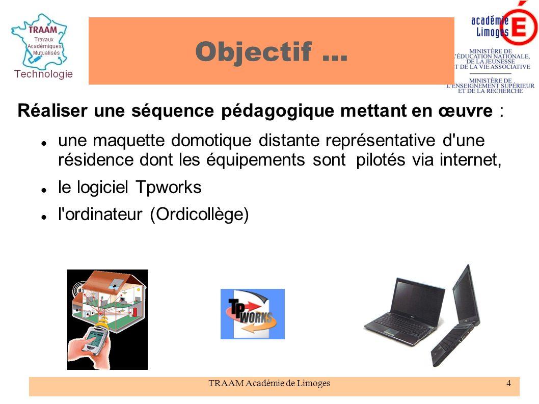 TRAAM Académie de Limoges4 Objectif … Réaliser une séquence pédagogique mettant en œuvre : une maquette domotique distante représentative d'une réside