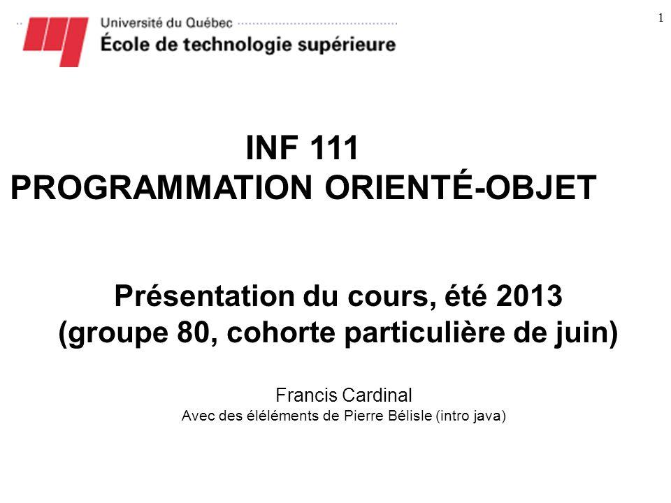 1 INF 111 PROGRAMMATION ORIENTÉ-OBJET Présentation du cours, été 2013 (groupe 80, cohorte particulière de juin) Francis Cardinal Avec des éléléments de Pierre Bélisle (intro java)