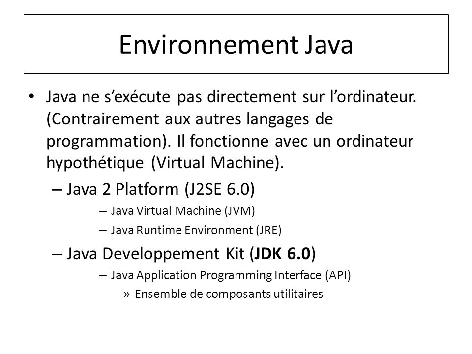 Environnement Java Java ne sexécute pas directement sur lordinateur. (Contrairement aux autres langages de programmation). Il fonctionne avec un ordin