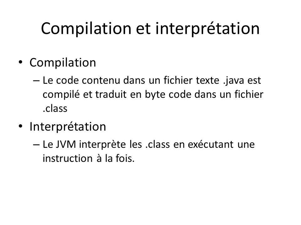 Compilation et interprétation Compilation – Le code contenu dans un fichier texte.java est compilé et traduit en byte code dans un fichier.class Interprétation – Le JVM interprète les.class en exécutant une instruction à la fois.